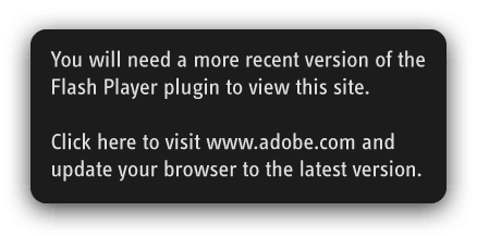 You will need a more recent version of the Flash Player plugin to view this site. Visit the Adobe website to update your browser to the latest version.